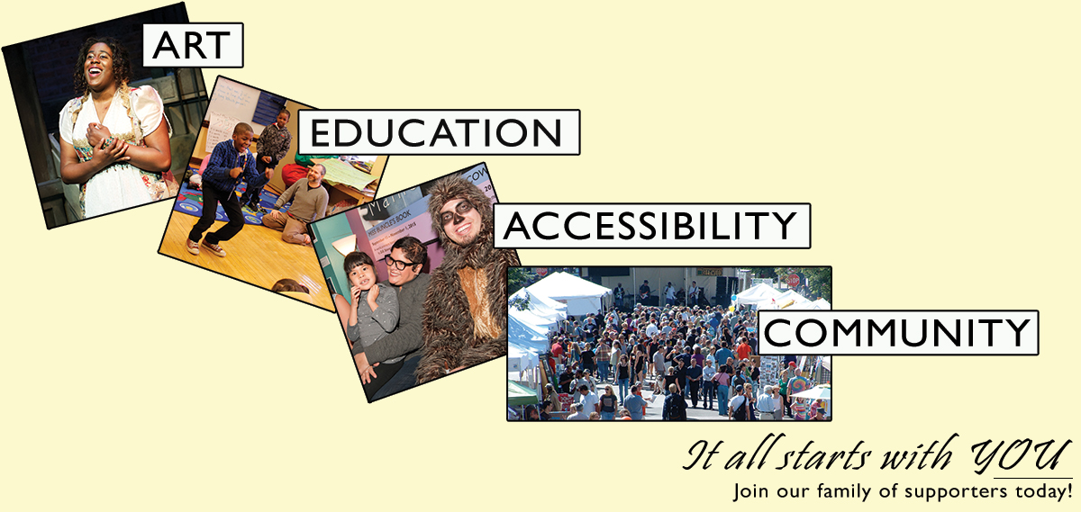 Art. Education. Accessibility. Community. It all starts with YOU. Join our family of supporters today! Click here to donate.